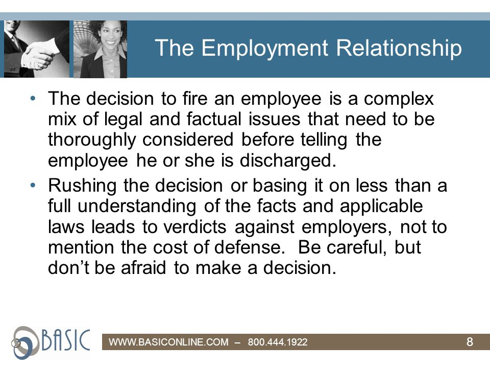 8 WWW.BASICONLINE.COM – 800.444.1922 The Employment Relationship The decision to fire an employee is a complex mix of legal and factual issues that need to be thoroughly considered before telling the employee he or she is discharged.