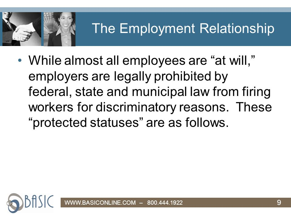 9 WWW.BASICONLINE.COM – 800.444.1922 The Employment Relationship While almost all employees are at will, employers are legally prohibited by federal, state and municipal law from firing workers for discriminatory reasons.
