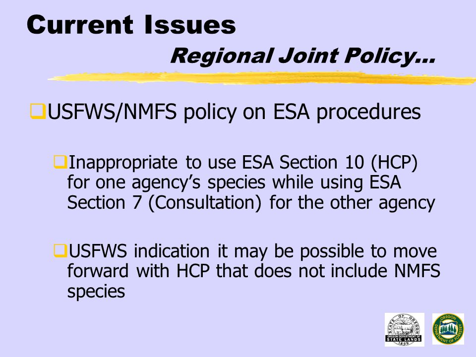 Current Issues Regional Joint Policy…  USFWS/NMFS policy on ESA procedures  Inappropriate to use ESA Section 10 (HCP) for one agency's species while