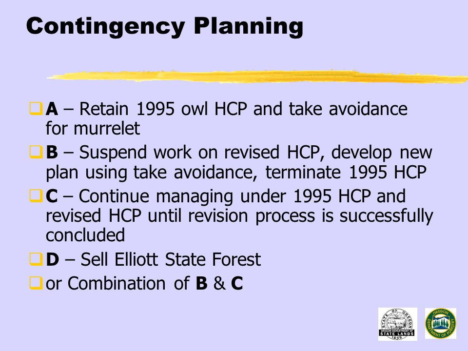 Contingency Planning  A – Retain 1995 owl HCP and take avoidance for murrelet  B – Suspend work on revised HCP, develop new plan using take avoidance, terminate 1995 HCP  C – Continue managing under 1995 HCP and revised HCP until revision process is successfully concluded  D – Sell Elliott State Forest  or Combination of B & C