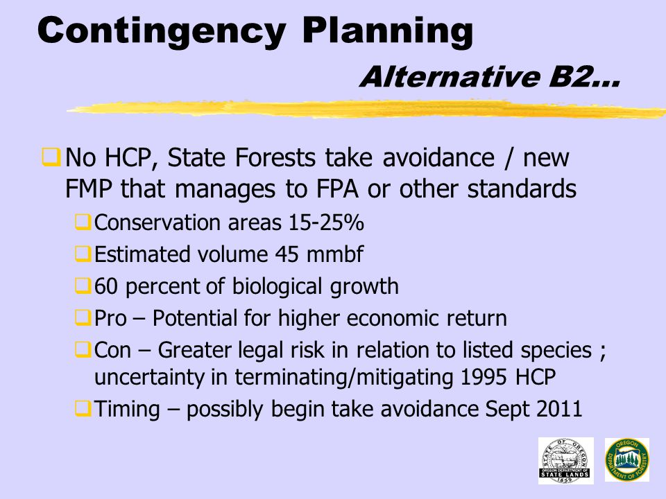 Contingency Planning Alternative B2…  No HCP, State Forests take avoidance / new FMP that manages to FPA or other standards  Conservation areas 15-25%  Estimated volume 45 mmbf  60 percent of biological growth  Pro – Potential for higher economic return  Con – Greater legal risk in relation to listed species ; uncertainty in terminating/mitigating 1995 HCP  Timing – possibly begin take avoidance Sept 2011