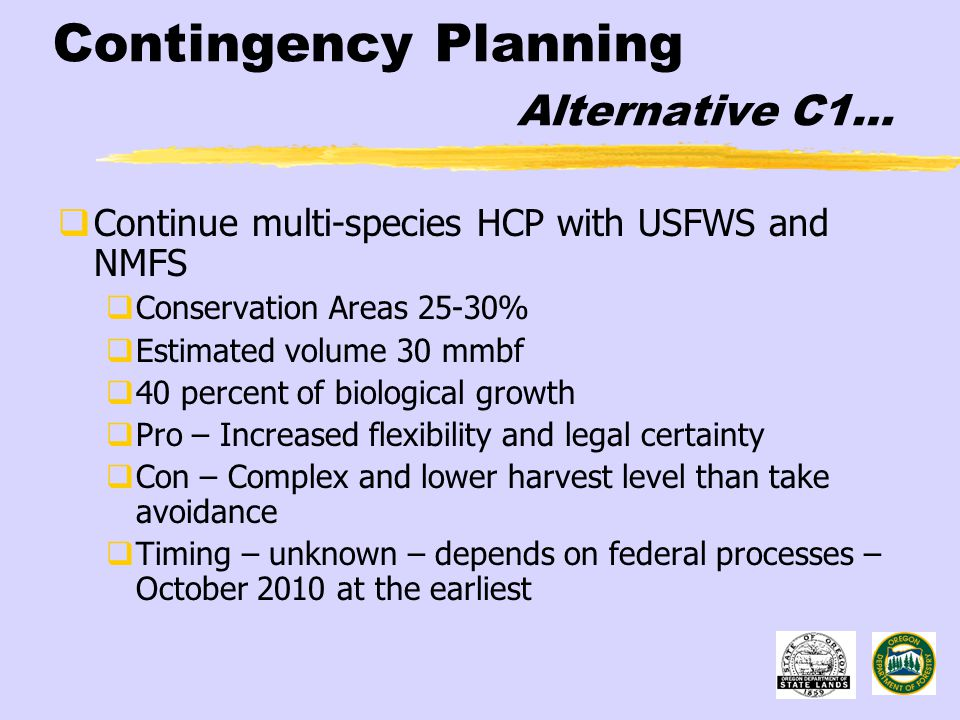 Contingency Planning Alternative C1…  Continue multi-species HCP with USFWS and NMFS  Conservation Areas 25-30%  Estimated volume 30 mmbf  40 percent of biological growth  Pro – Increased flexibility and legal certainty  Con – Complex and lower harvest level than take avoidance  Timing – unknown – depends on federal processes – October 2010 at the earliest