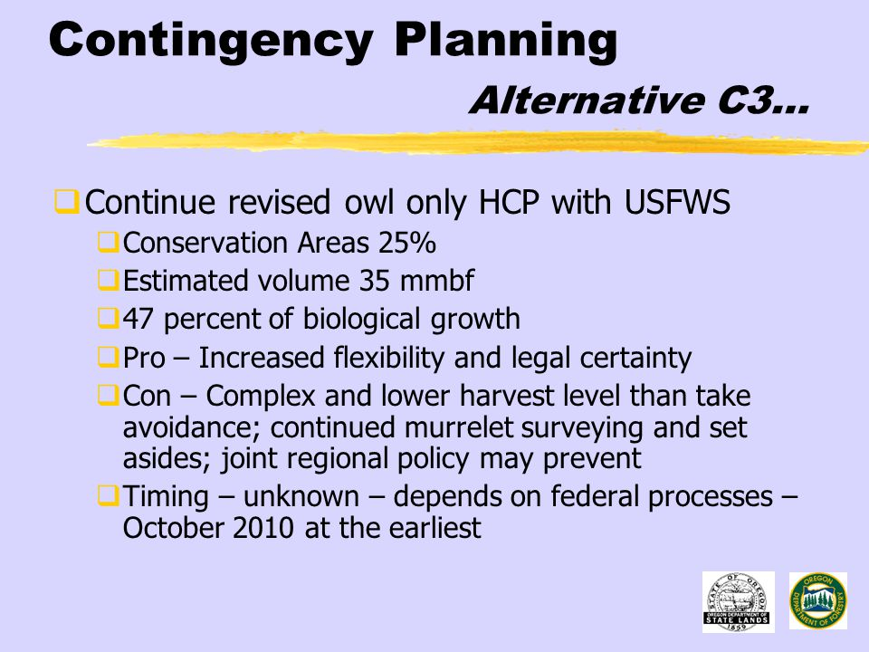Contingency Planning Alternative C3…  Continue revised owl only HCP with USFWS  Conservation Areas 25%  Estimated volume 35 mmbf  47 percent of biological growth  Pro – Increased flexibility and legal certainty  Con – Complex and lower harvest level than take avoidance; continued murrelet surveying and set asides; joint regional policy may prevent  Timing – unknown – depends on federal processes – October 2010 at the earliest