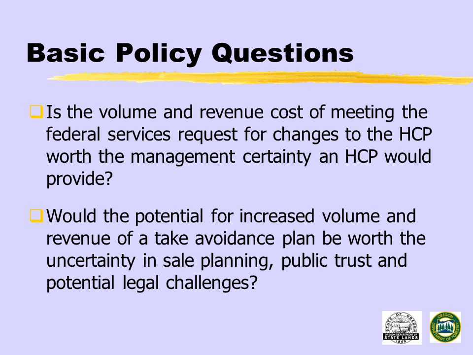 Basic Policy Questions  Is the volume and revenue cost of meeting the federal services request for changes to the HCP worth the management certainty an HCP would provide.