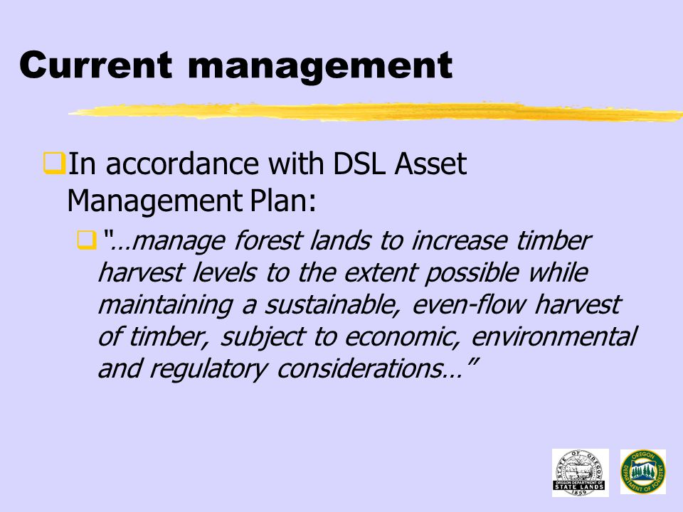 Current management  In accordance with DSL Asset Management Plan:  …manage forest lands to increase timber harvest levels to the extent possible while maintaining a sustainable, even-flow harvest of timber, subject to economic, environmental and regulatory considerations…