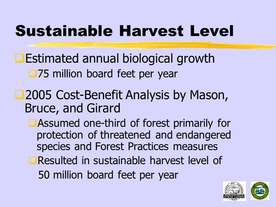 Sustainable Harvest Level  Estimated annual biological growth  75 million board feet per year  2005 Cost-Benefit Analysis by Mason, Bruce, and Girard  Assumed one-third of forest primarily for protection of threatened and endangered species and Forest Practices measures  Resulted in sustainable harvest level of 50 million board feet per year