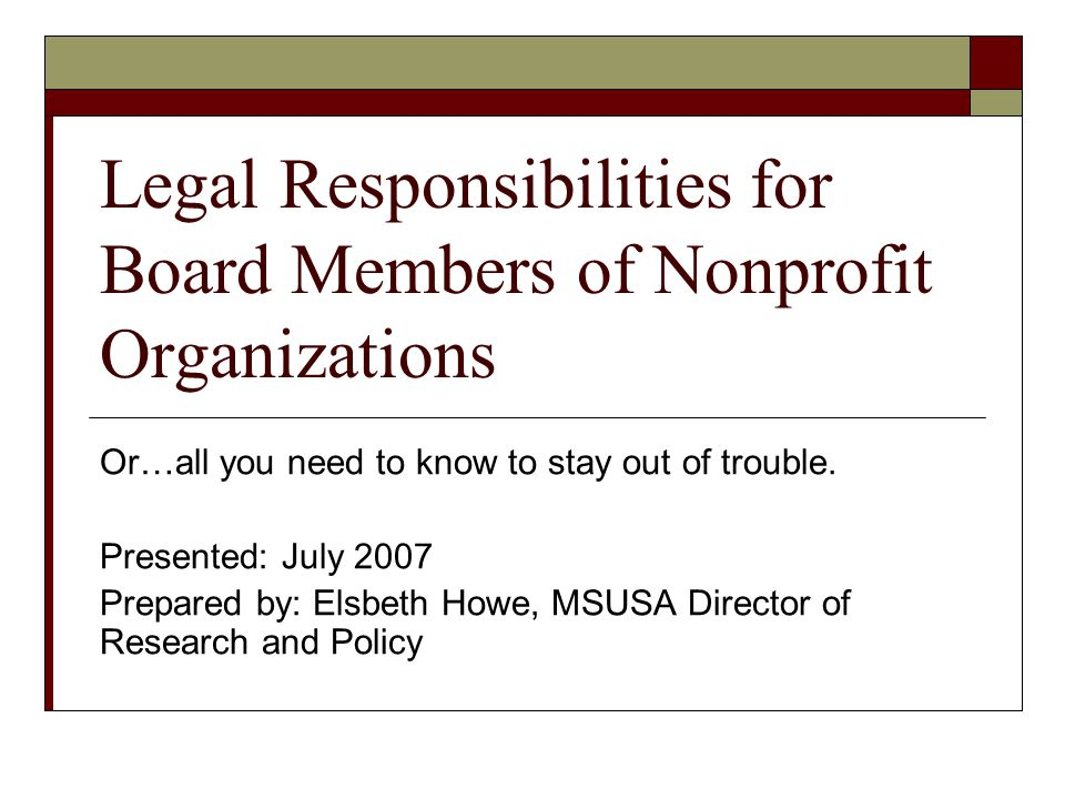 Legal Responsibilities for Board Members of Nonprofit Organizations Or…all you need to know to stay out of trouble.