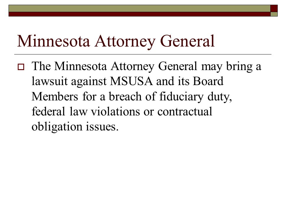 Minnesota Attorney General  The Minnesota Attorney General may bring a lawsuit against MSUSA and its Board Members for a breach of fiduciary duty, federal law violations or contractual obligation issues.