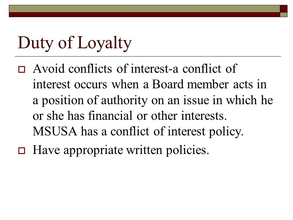 Duty of Loyalty  Avoid conflicts of interest-a conflict of interest occurs when a Board member acts in a position of authority on an issue in which he or she has financial or other interests.
