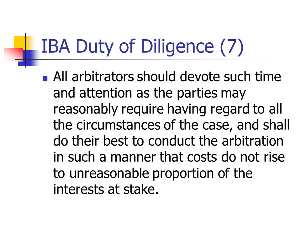 IBA Duty of Diligence (7) All arbitrators should devote such time and attention as the parties may reasonably require having regard to all the circums