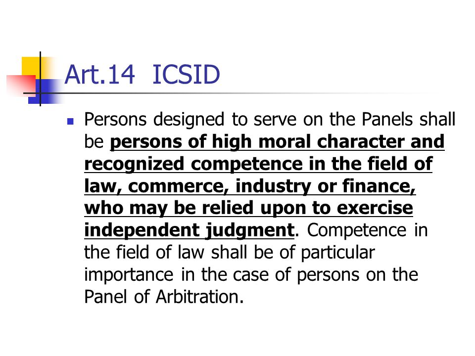 Art.14 ICSID Persons designed to serve on the Panels shall be persons of high moral character and recognized competence in the field of law, commerce,