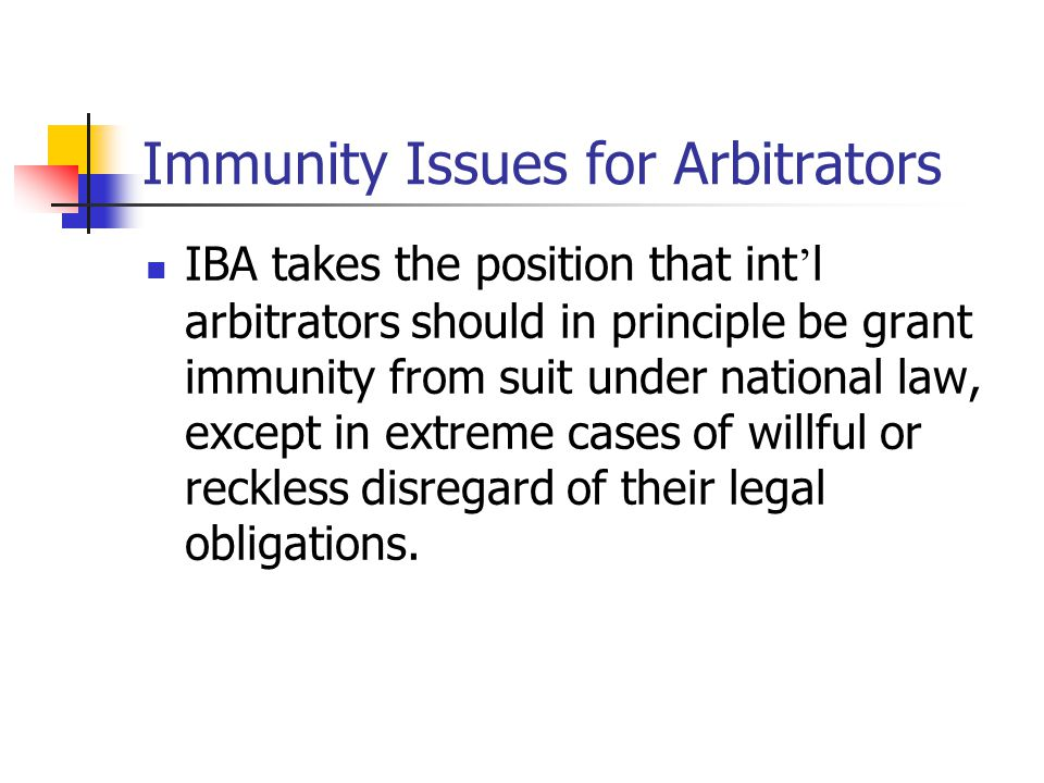 Immunity Issues for Arbitrators IBA takes the position that int ' l arbitrators should in principle be grant immunity from suit under national law, ex
