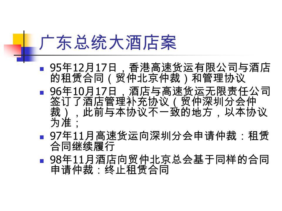 广东总统大酒店案 95 年 12 月 17 日,香港高速货运有限公司与酒店 的租赁合同(贸仲北京仲裁)和管理协议 96 年 10 月 17 日,酒店与高速货运无限责任公司 签订了酒店管理补充协议(贸仲深圳分会仲 裁),此前与本协议不一致的地方,以本协议 为准; 97 年 11 月高速货运向深圳分会申请仲裁:租赁 合同继续履行 98 年 11 月酒店向贸仲北京总会基于同样的合同 申请仲裁:终止租赁合同