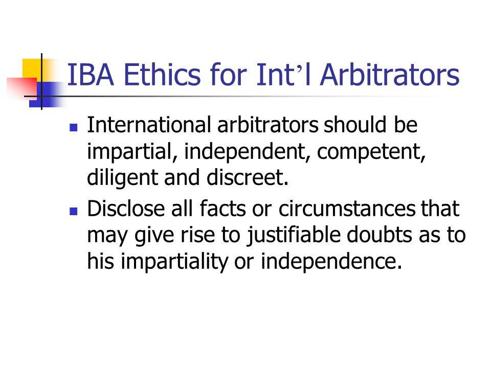 IBA Duty of Disclosure (4) Past or present business relationship Nature and duration of any substantial social relationship with any party Nature of any previous relationship with any fellow arbitrator Extent of any prior knowledge of the dispute Extent of any commitments which may affect his availability to perform his duties Disclosure duty throughout the proceedings In writing and communicated to all parties and arbitrators