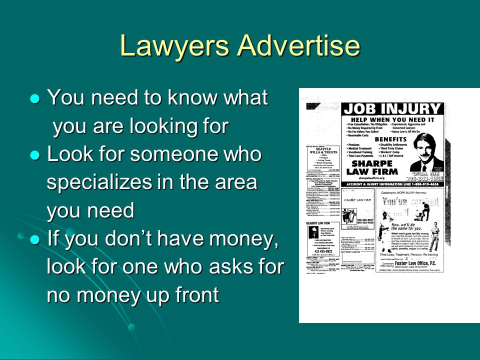 Lawyers Advertise You need to know what You need to know what you are looking for you are looking for Look for someone who Look for someone who specializes in the area specializes in the area you need you need If you don't have money, If you don't have money, look for one who asks for look for one who asks for no money up front no money up front