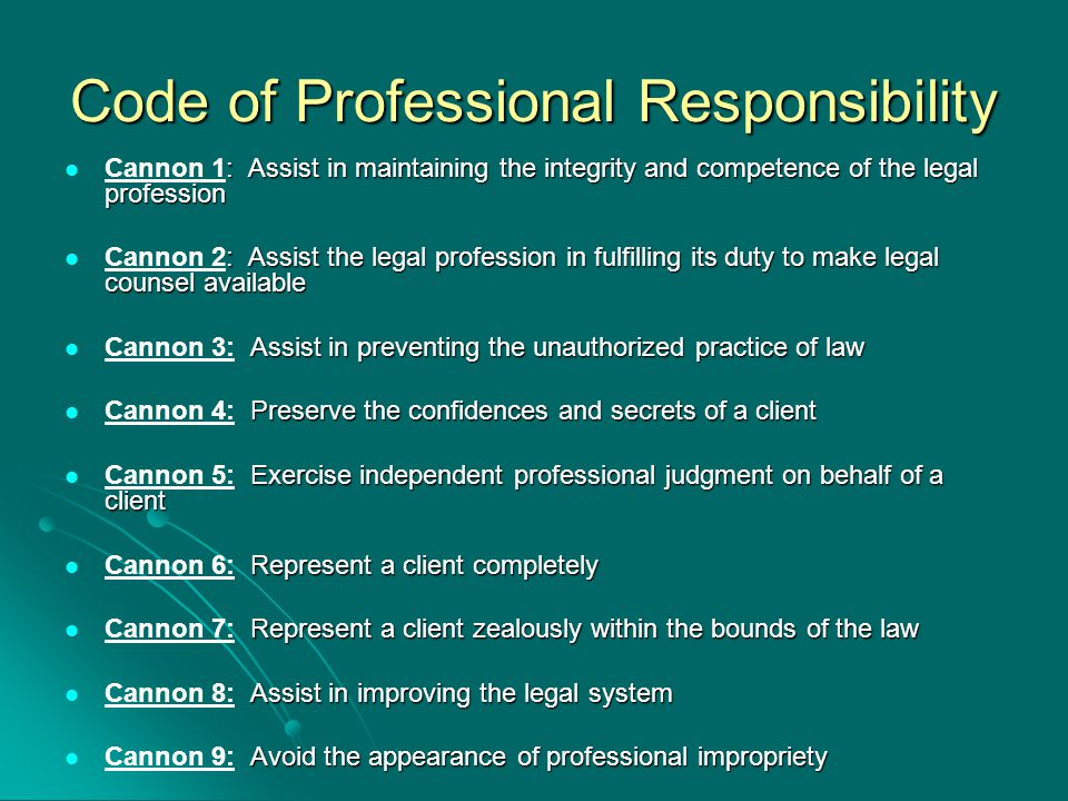 Code of Professional Responsibility : Assist in maintaining the integrity and competence of the legal profession Cannon 1: Assist in maintaining the integrity and competence of the legal profession : Assist the legal profession in fulfilling its duty to make legal counsel available Cannon 2: Assist the legal profession in fulfilling its duty to make legal counsel available Assist in preventing the unauthorized practice of law Cannon 3: Assist in preventing the unauthorized practice of law Preserve the confidences and secrets of a client Cannon 4: Preserve the confidences and secrets of a client Exercise independent professional judgment on behalf of a client Cannon 5: Exercise independent professional judgment on behalf of a client Represent a client completely Cannon 6: Represent a client completely Represent a client zealously within the bounds of the law Cannon 7: Represent a client zealously within the bounds of the law Assist in improving the legal system Cannon 8: Assist in improving the legal system Avoid the appearance of professional impropriety Cannon 9: Avoid the appearance of professional impropriety