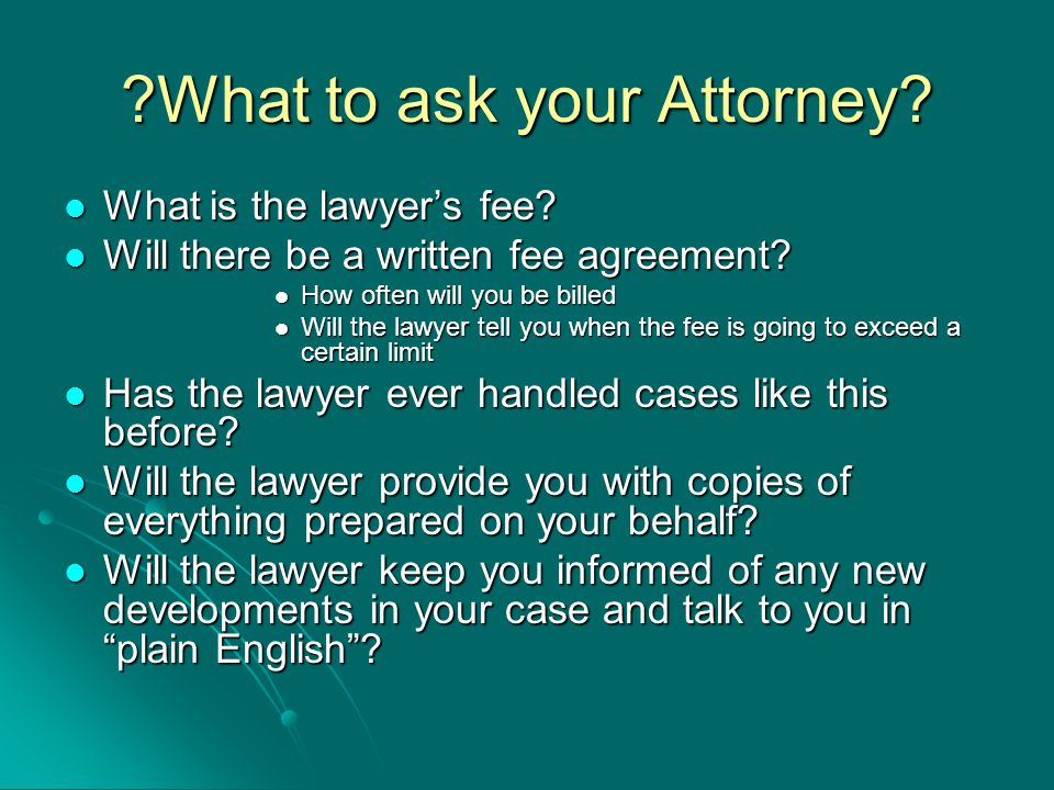 What to ask your Attorney. What is the lawyer's fee.