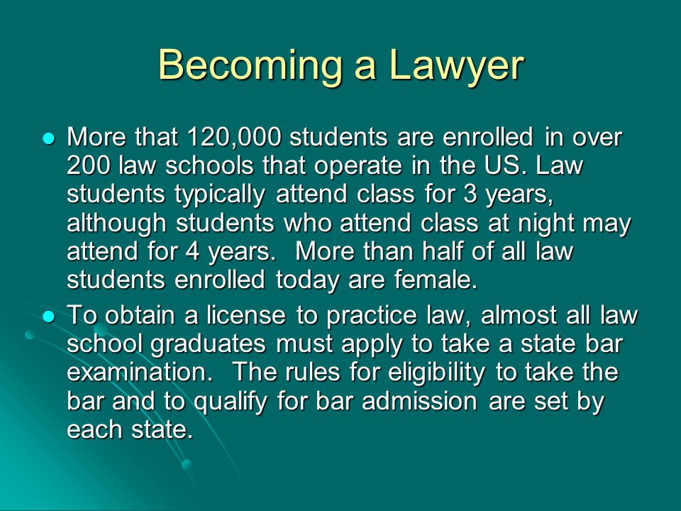 Becoming a Lawyer More that 120,000 students are enrolled in over 200 law schools that operate in the US.