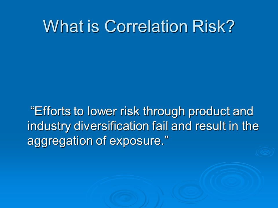 "What is Correlation Risk? ""Efforts to lower risk through product and industry diversification fail and result in the aggregation of exposure."" ""Effort"