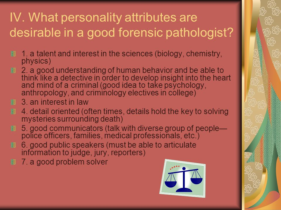 IV. What personality attributes are desirable in a good forensic pathologist.