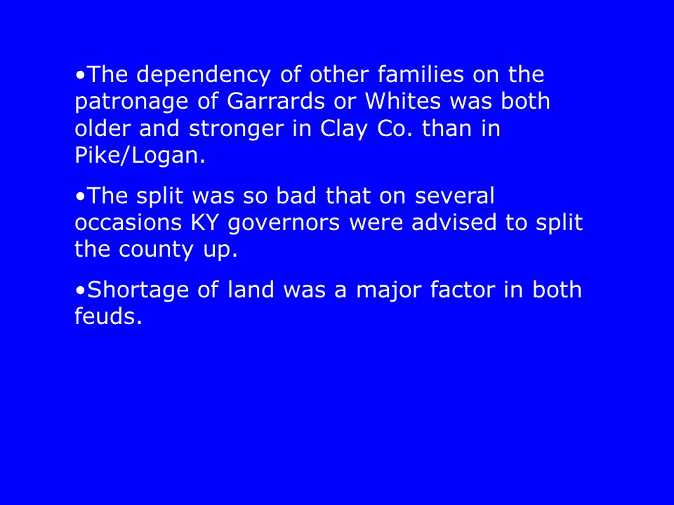 The dependency of other families on the patronage of Garrards or Whites was both older and stronger in Clay Co. than in Pike/Logan. The split was so b