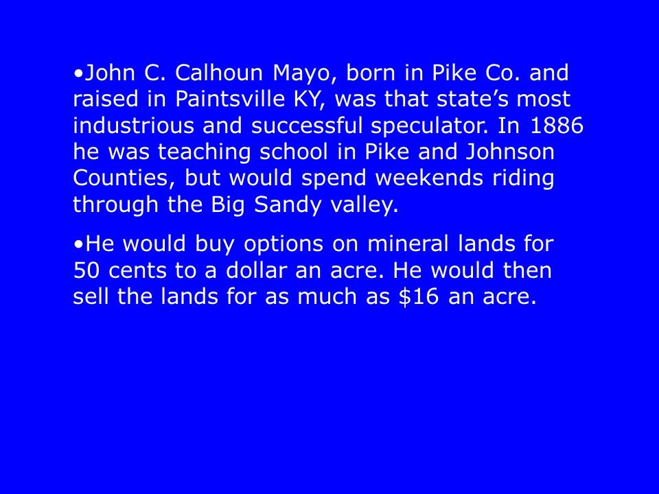 John C. Calhoun Mayo, born in Pike Co. and raised in Paintsville KY, was that state's most industrious and successful speculator. In 1886 he was teach