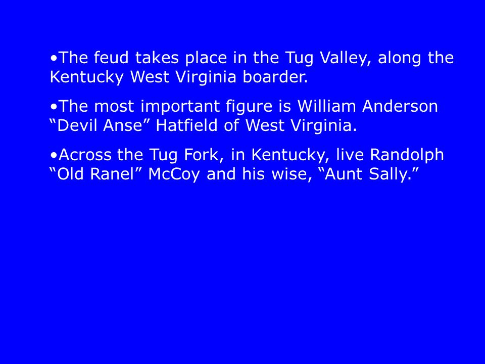 "The feud takes place in the Tug Valley, along the Kentucky West Virginia boarder. The most important figure is William Anderson ""Devil Anse"" Hatfield"