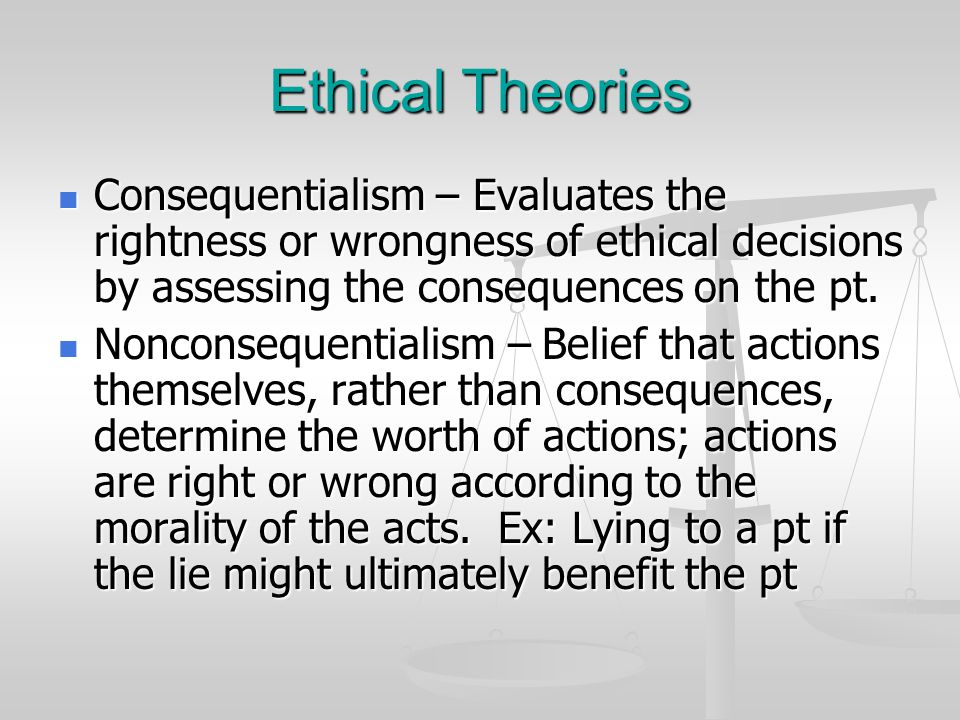 Ethical Theories Consequentialism – Evaluates the rightness or wrongness of ethical decisions by assessing the consequences on the pt. Consequentialis
