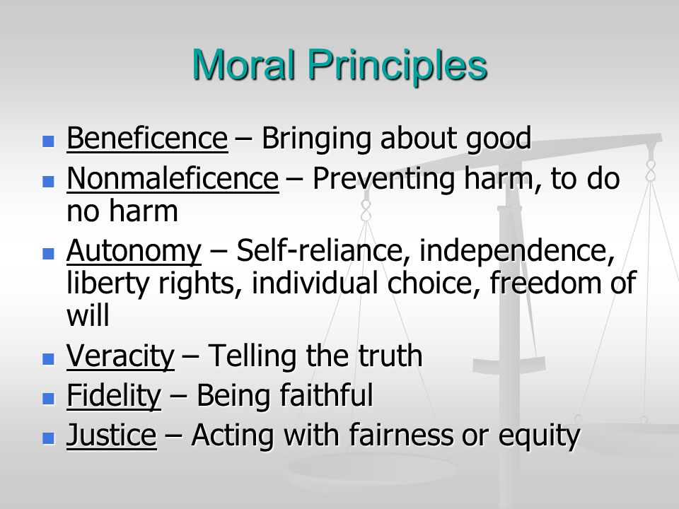 Moral Principles Beneficence – Bringing about good Beneficence – Bringing about good Nonmaleficence – Preventing harm, to do no harm Nonmaleficence –