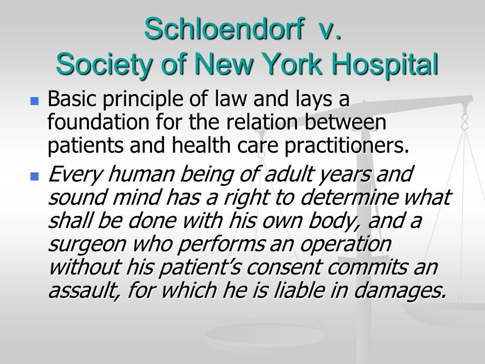 Schloendorf v. Society of New York Hospital Basic principle of law and lays a foundation for the relation between patients and health care practitione