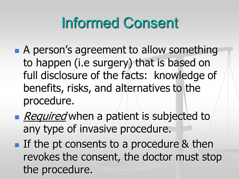 Informed Consent A person's agreement to allow something to happen (i.e surgery) that is based on full disclosure of the facts: knowledge of benefits,