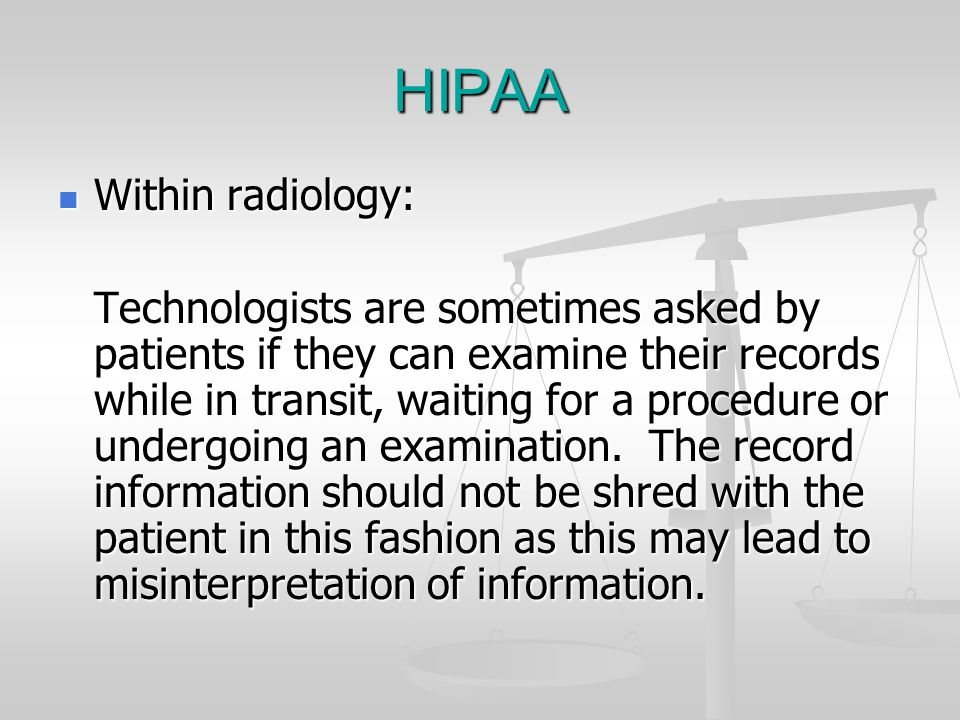 HIPAA Within radiology: Within radiology: Technologists are sometimes asked by patients if they can examine their records while in transit, waiting fo