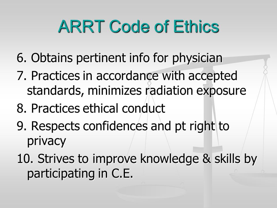 ARRT Code of Ethics 6. Obtains pertinent info for physician 7. Practices in accordance with accepted standards, minimizes radiation exposure 8. Practi