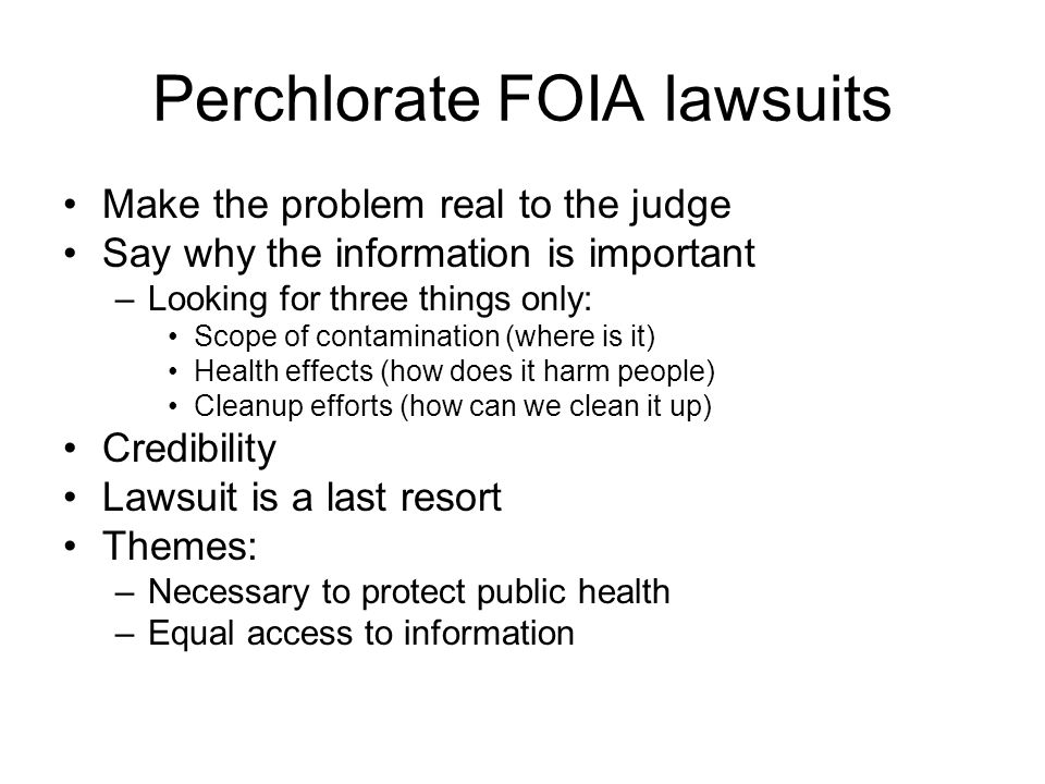 Perchlorate FOIA lawsuits Make the problem real to the judge Say why the information is important –Looking for three things only: Scope of contamination (where is it) Health effects (how does it harm people) Cleanup efforts (how can we clean it up) Credibility Lawsuit is a last resort Themes: –Necessary to protect public health –Equal access to information