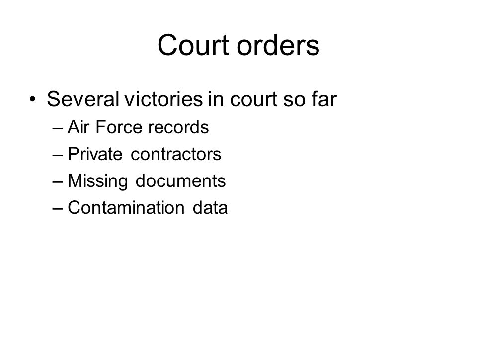 Court orders Several victories in court so far –Air Force records –Private contractors –Missing documents –Contamination data