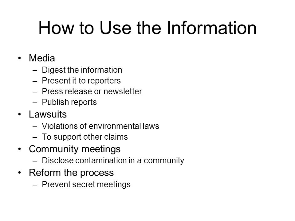 How to Use the Information Media –Digest the information –Present it to reporters –Press release or newsletter –Publish reports Lawsuits –Violations of environmental laws –To support other claims Community meetings –Disclose contamination in a community Reform the process –Prevent secret meetings