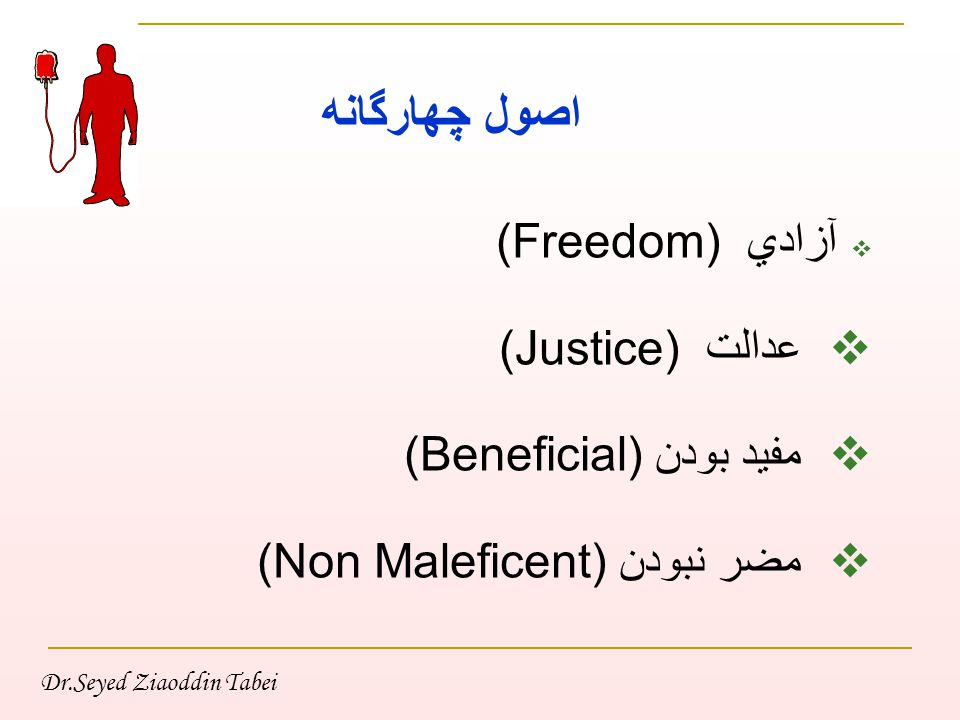 Dr.Seyed Ziaoddin Tabei اصول چهارگانه  آزادي (Freedom)  عدالت (Justice)  مفيد بودن (Beneficial)  مضر نبودن (Non Maleficent)