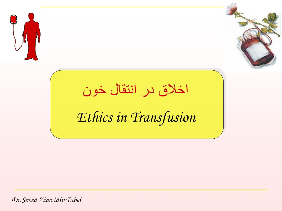 Dr.Seyed Ziaoddin Tabei اخلاق در انتقال خون Ethics in Transfusion