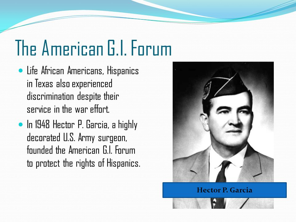 The American G.I. Forum Life African Americans, Hispanics in Texas also experienced discrimination despite their service in the war effort. In 1948 He