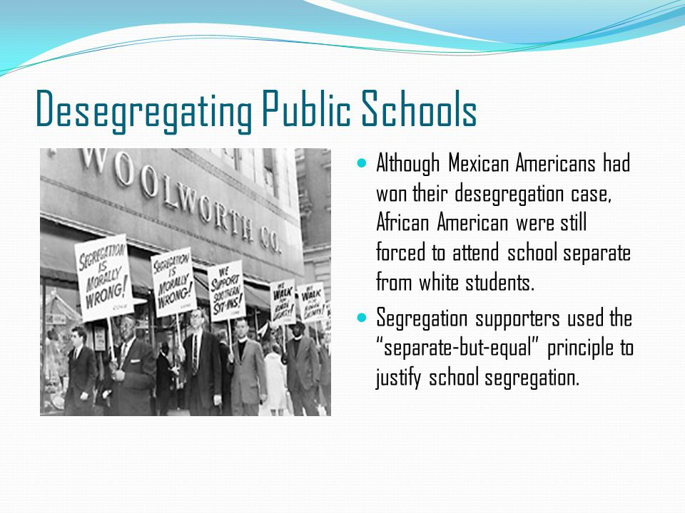 Desegregating Public Schools Although Mexican Americans had won their desegregation case, African American were still forced to attend school separate