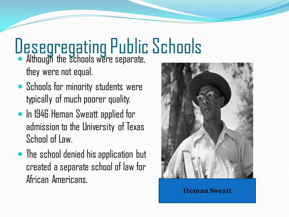 Desegregating Public Schools Although the schools were separate, they were not equal. Schools for minority students were typically of much poorer qual