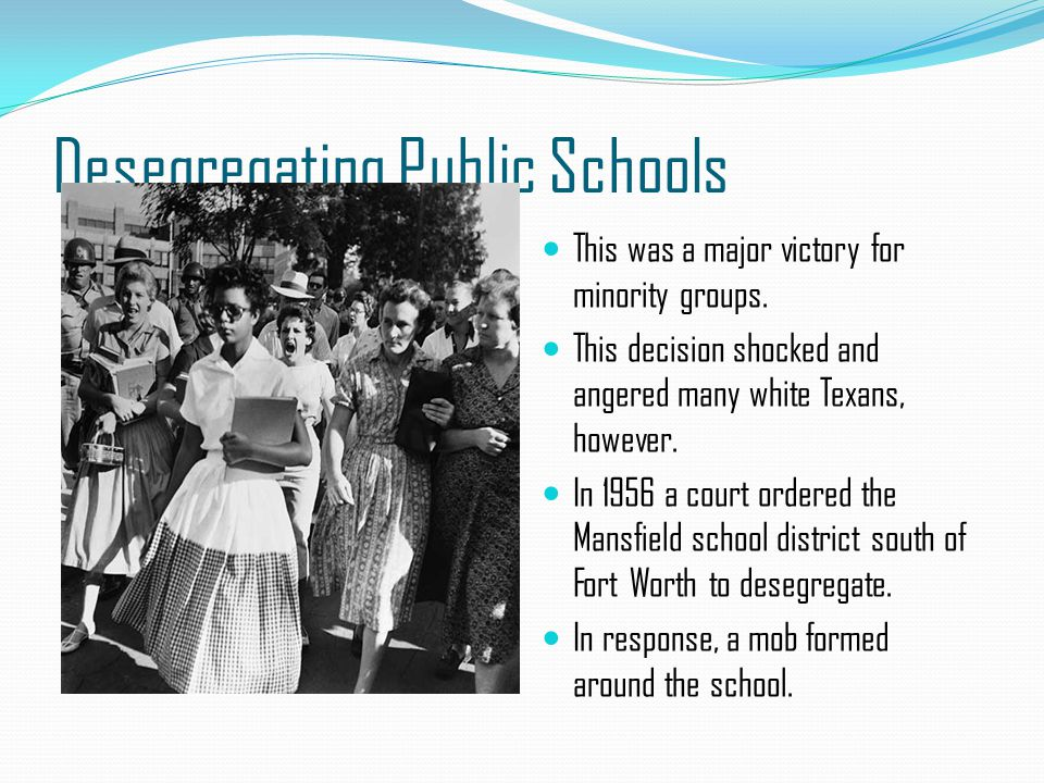 Desegregating Public Schools This was a major victory for minority groups. This decision shocked and angered many white Texans, however. In 1956 a cou