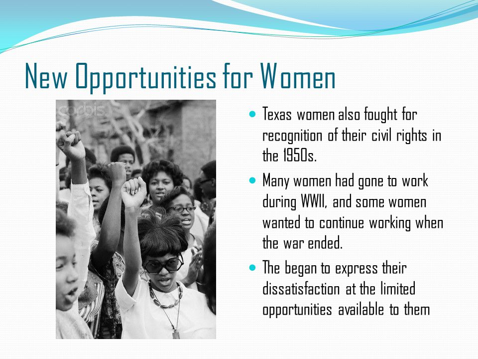 New Opportunities for Women Texas women also fought for recognition of their civil rights in the 1950s. Many women had gone to work during WWII, and s
