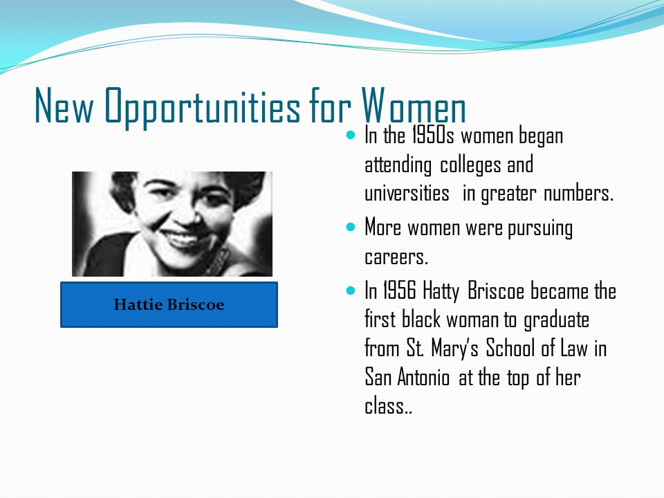 New Opportunities for Women In the 1950s women began attending colleges and universities in greater numbers. More women were pursuing careers. In 1956