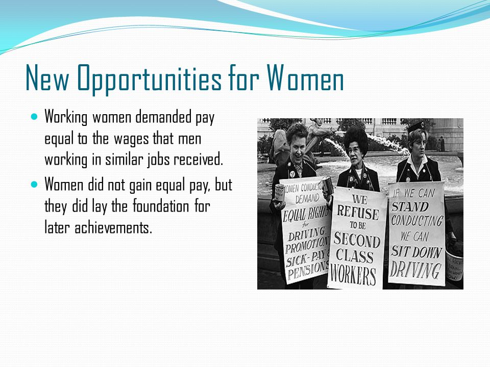 New Opportunities for Women Working women demanded pay equal to the wages that men working in similar jobs received. Women did not gain equal pay, but