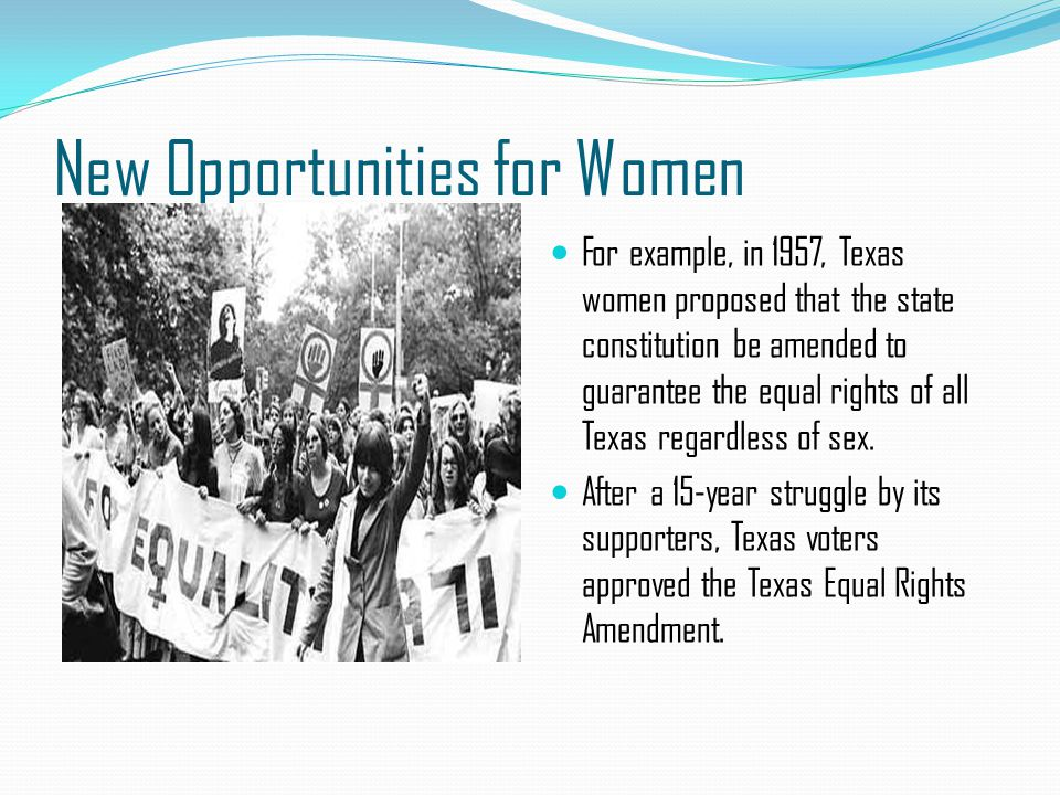 New Opportunities for Women For example, in 1957, Texas women proposed that the state constitution be amended to guarantee the equal rights of all Tex
