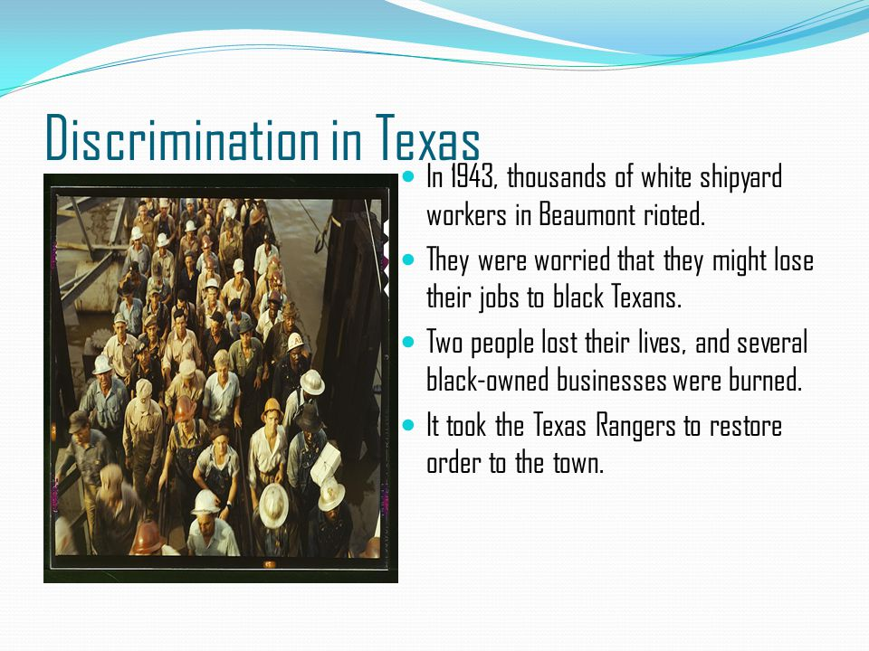 Discrimination in Texas In 1943, thousands of white shipyard workers in Beaumont rioted. They were worried that they might lose their jobs to black Te