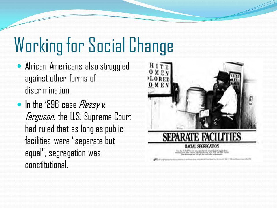 Working for Social Change African Americans also struggled against other forms of discrimination. In the 1896 case Plessy v. Ferguson, the U.S. Suprem