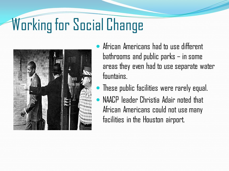 Working for Social Change African Americans had to use different bathrooms and public parks – in some areas they even had to use separate water founta