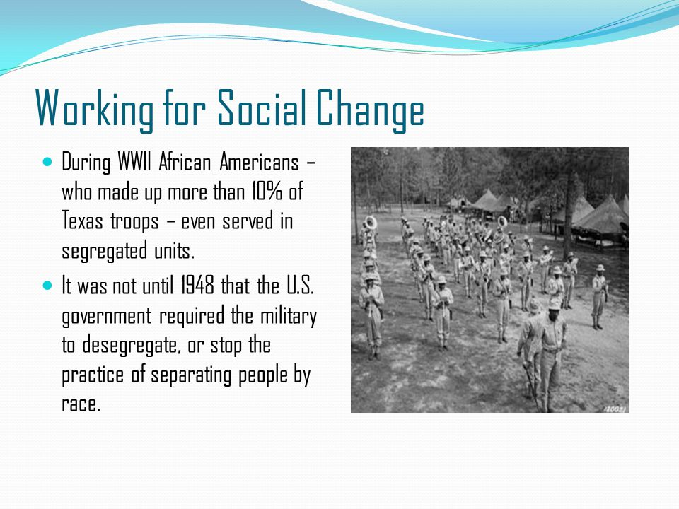 Working for Social Change During WWII African Americans – who made up more than 10% of Texas troops – even served in segregated units. It was not unti